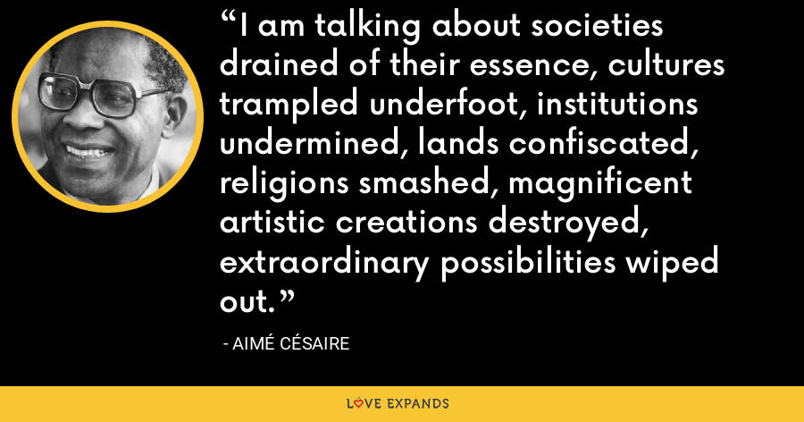 I am talking about societies drained of their essence, cultures trampled underfoot, institutions undermined, lands confiscated, religions smashed, magnificent artistic creations destroyed, extraordinary possibilities wiped out. - Aimé Césaire