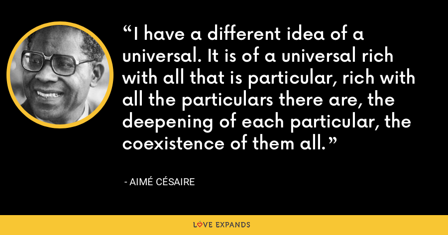I have a different idea of a universal. It is of a universal rich with all that is particular, rich with all the particulars there are, the deepening of each particular, the coexistence of them all. - Aimé Césaire