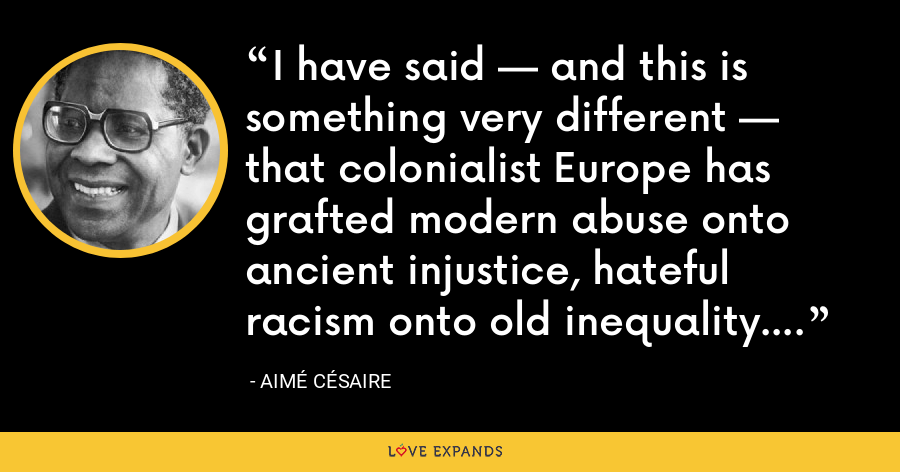 I have said — and this is something very different — that colonialist Europe has grafted modern abuse onto ancient injustice, hateful racism onto old inequality. - Aimé Césaire