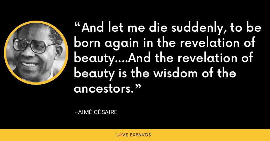 And let me die suddenly, to be born again in the revelation of beauty....And the revelation of beauty is the wisdom of the ancestors. - Aimé Césaire