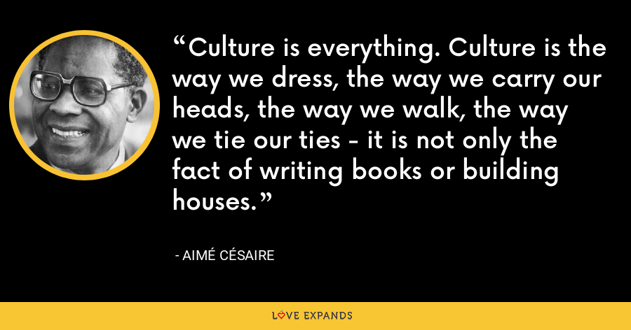 Culture is everything. Culture is the way we dress, the way we carry our heads, the way we walk, the way we tie our ties - it is not only the fact of writing books or building houses. - Aimé Césaire