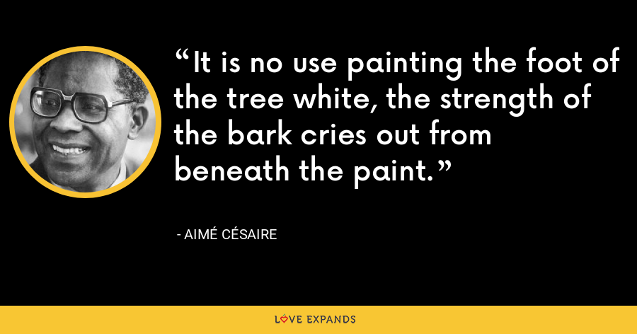 It is no use painting the foot of the tree white, the strength of the bark cries out from beneath the paint. - Aimé Césaire