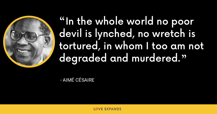 In the whole world no poor devil is lynched, no wretch is tortured, in whom I too am not degraded and murdered. - Aimé Césaire