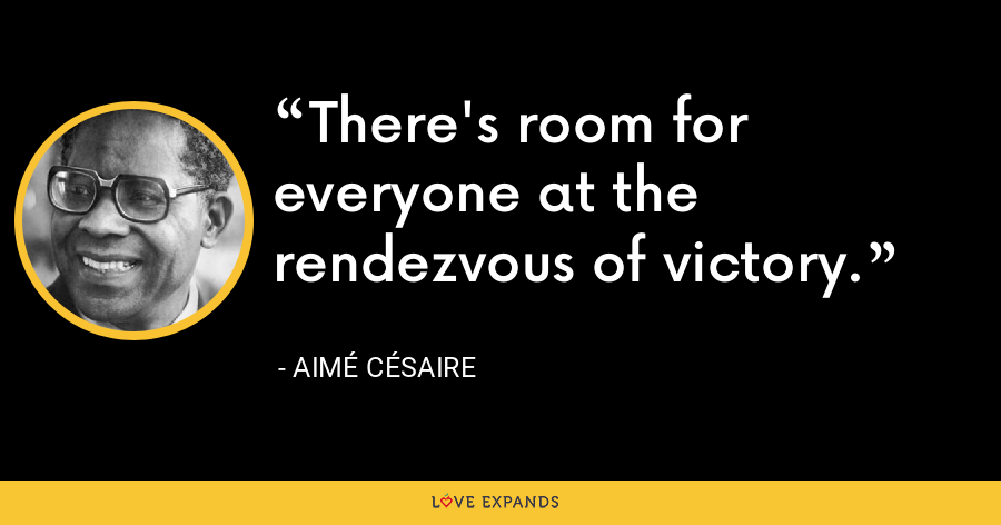 There's room for everyone at the rendezvous of victory. - Aimé Césaire