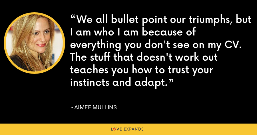 We all bullet point our triumphs, but I am who I am because of everything you don't see on my CV. The stuff that doesn't work out teaches you how to trust your instincts and adapt. - Aimee Mullins