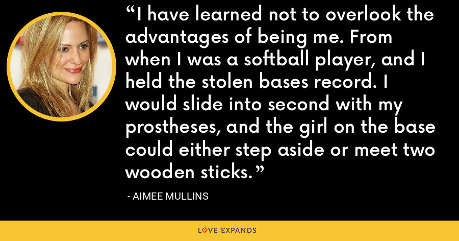 I have learned not to overlook the advantages of being me. From when I was a softball player, and I held the stolen bases record. I would slide into second with my prostheses, and the girl on the base could either step aside or meet two wooden sticks. - Aimee Mullins
