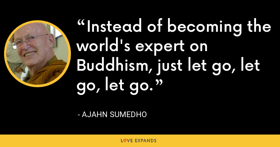 Instead of becoming the world's expert on Buddhism, just let go, let go, let go. - Ajahn Sumedho