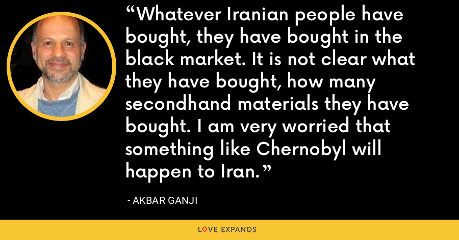 Whatever Iranian people have bought, they have bought in the black market. It is not clear what they have bought, how many secondhand materials they have bought. I am very worried that something like Chernobyl will happen to Iran. - Akbar Ganji