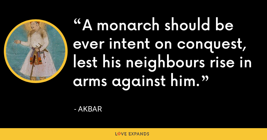 A monarch should be ever intent on conquest, lest his neighbours rise in arms against him. - Akbar