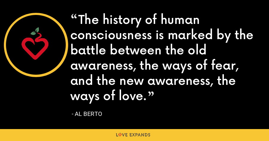 The history of human consciousness is marked by the battle between the old awareness, the ways of fear, and the new awareness, the ways of love. - Al Berto
