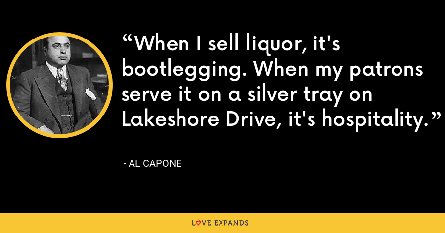 When I sell liquor, it's bootlegging. When my patrons serve it on a silver tray on Lakeshore Drive, it's hospitality. - Al Capone