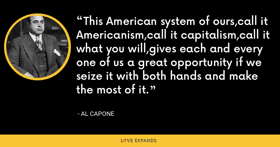 This American system of ours,call it Americanism,call it capitalism,call it what you will,gives each and every one of us a great opportunity if we seize it with both hands and make the most of it. - Al Capone