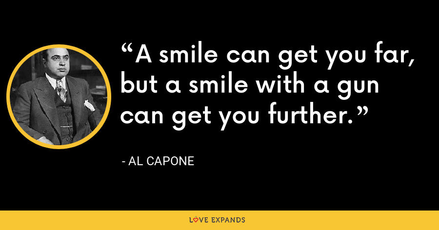 A smile can get you far, but a smile with a gun can get you further. - Al Capone