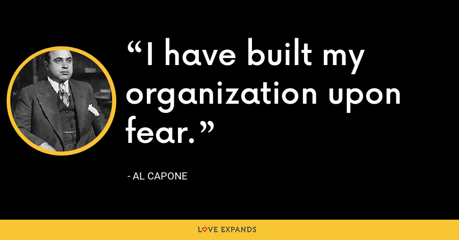 I have built my organization upon fear. - Al Capone