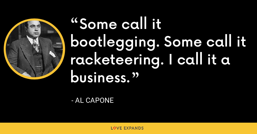 Some call it bootlegging. Some call it racketeering. I call it a business. - Al Capone