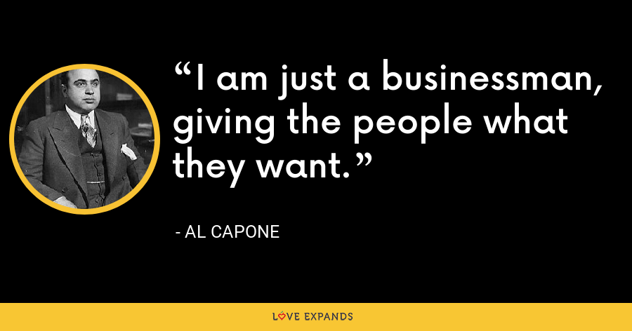 I am just a businessman, giving the people what they want. - Al Capone