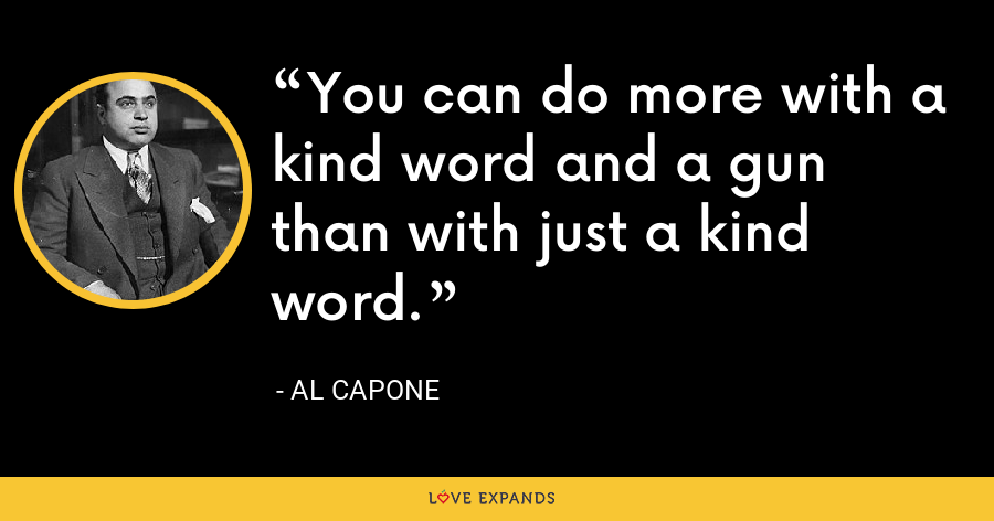 You can do more with a kind word and a gun than with just a kind word. - Al Capone