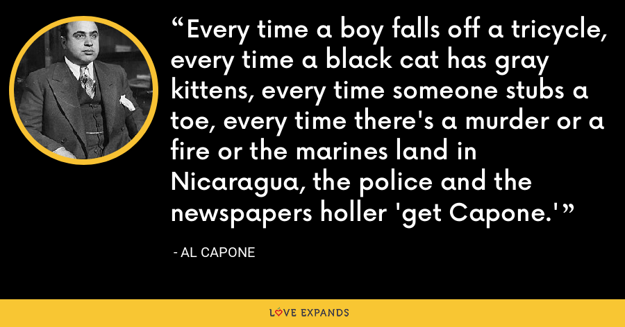 Every time a boy falls off a tricycle, every time a black cat has gray kittens, every time someone stubs a toe, every time there's a murder or a fire or the marines land in Nicaragua, the police and the newspapers holler 'get Capone.' - Al Capone