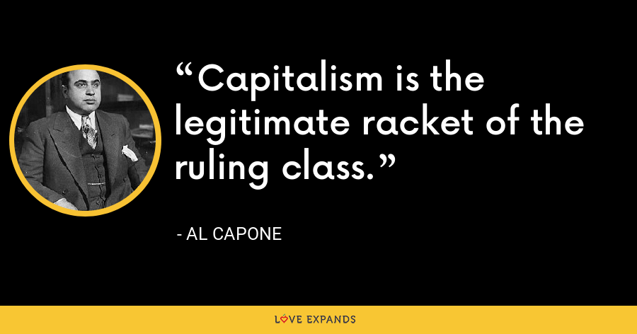 Capitalism is the legitimate racket of the ruling class. - Al Capone