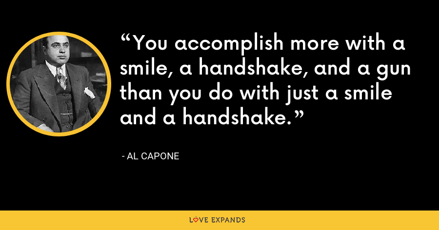You accomplish more with a smile, a handshake, and a gun than you do with just a smile and a handshake. - Al Capone