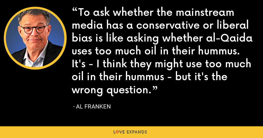 To ask whether the mainstream media has a conservative or liberal bias is like asking whether al-Qaida uses too much oil in their hummus. It's - I think they might use too much oil in their hummus - but it's the wrong question. - Al Franken