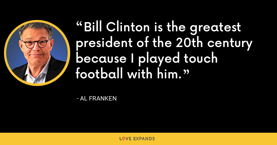 Bill Clinton is the greatest president of the 20th century because I played touch football with him. - Al Franken