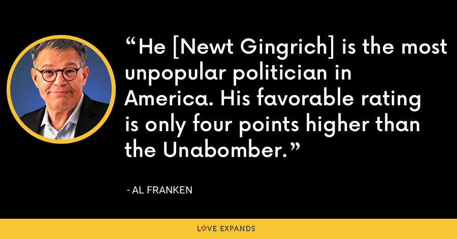 He [Newt Gingrich] is the most unpopular politician in America. His favorable rating is only four points higher than the Unabomber. - Al Franken