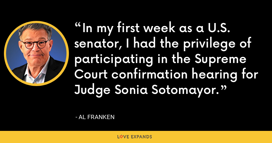 In my first week as a U.S. senator, I had the privilege of participating in the Supreme Court confirmation hearing for Judge Sonia Sotomayor. - Al Franken