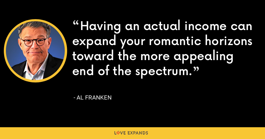 Having an actual income can expand your romantic horizons toward the more appealing end of the spectrum. - Al Franken