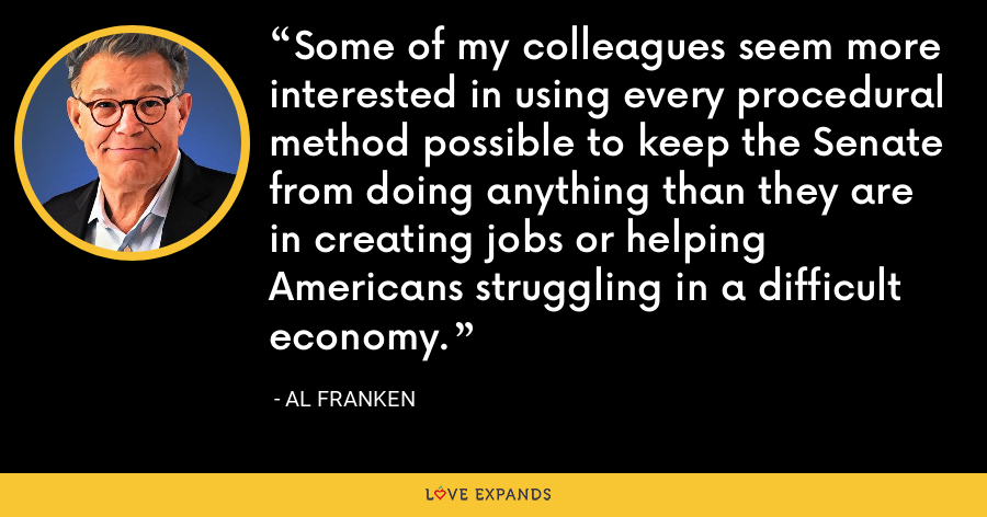 Some of my colleagues seem more interested in using every procedural method possible to keep the Senate from doing anything than they are in creating jobs or helping Americans struggling in a difficult economy. - Al Franken