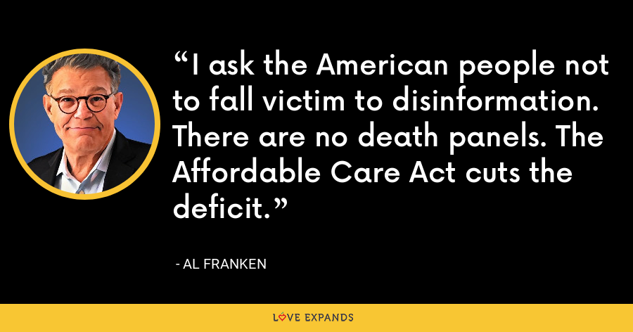 I ask the American people not to fall victim to disinformation. There are no death panels. The Affordable Care Act cuts the deficit. - Al Franken