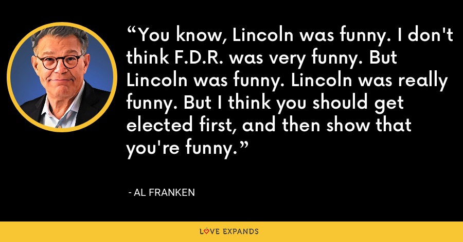 You know, Lincoln was funny. I don't think F.D.R. was very funny. But Lincoln was funny. Lincoln was really funny. But I think you should get elected first, and then show that you're funny. - Al Franken