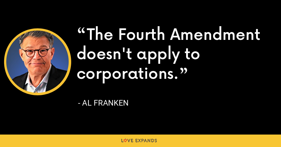 The Fourth Amendment doesn't apply to corporations. - Al Franken