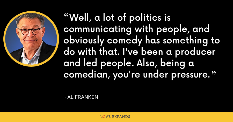 Well, a lot of politics is communicating with people, and obviously comedy has something to do with that. I've been a producer and led people. Also, being a comedian, you're under pressure. - Al Franken