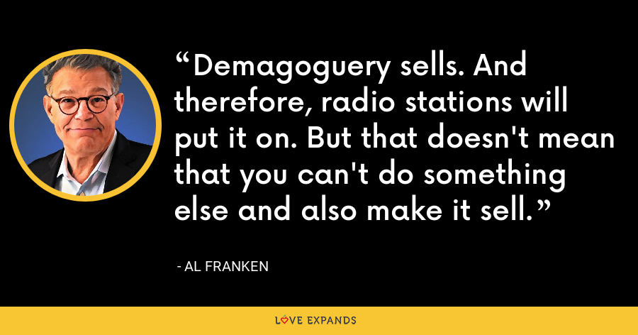 Demagoguery sells. And therefore, radio stations will put it on. But that doesn't mean that you can't do something else and also make it sell. - Al Franken