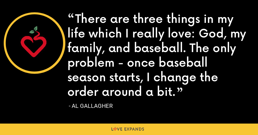 There are three things in my life which I really love: God, my family, and baseball. The only problem - once baseball season starts, I change the order around a bit. - Al Gallagher