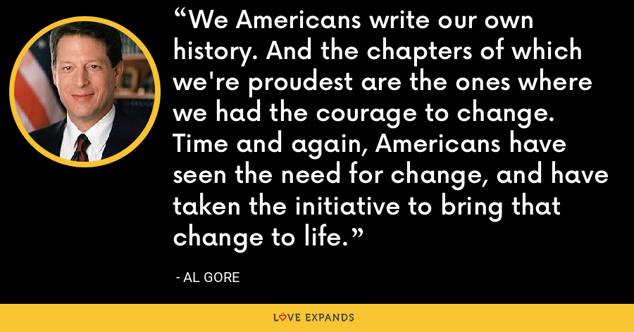 We Americans write our own history. And the chapters of which we're proudest are the ones where we had the courage to change. Time and again, Americans have seen the need for change, and have taken the initiative to bring that change to life. - Al Gore