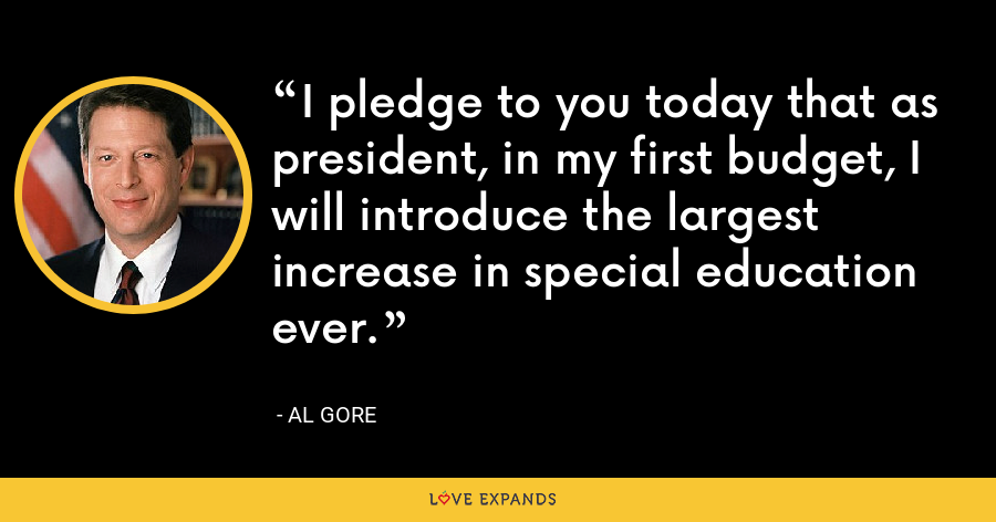 I pledge to you today that as president, in my first budget, I will introduce the largest increase in special education ever. - Al Gore