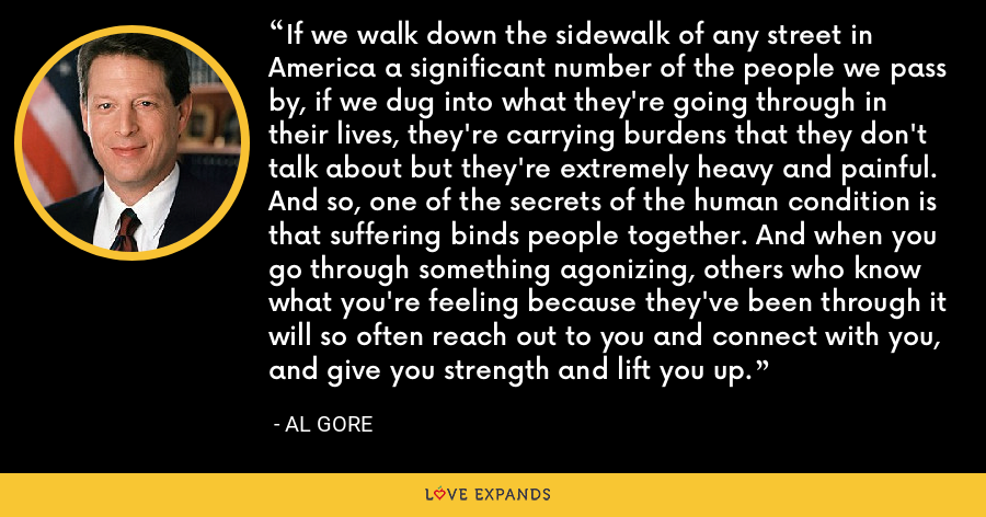 If we walk down the sidewalk of any street in America a significant number of the people we pass by, if we dug into what they're going through in their lives, they're carrying burdens that they don't talk about but they're extremely heavy and painful. And so, one of the secrets of the human condition is that suffering binds people together. And when you go through something agonizing, others who know what you're feeling because they've been through it will so often reach out to you and connect with you, and give you strength and lift you up. - Al Gore