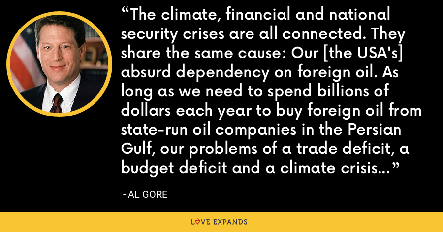 The climate, financial and national security crises are all connected. They share the same cause: Our [the USA's] absurd dependency on foreign oil. As long as we need to spend billions of dollars each year to buy foreign oil from state-run oil companies in the Persian Gulf, our problems of a trade deficit, a budget deficit and a climate crisis will persist. - Al Gore