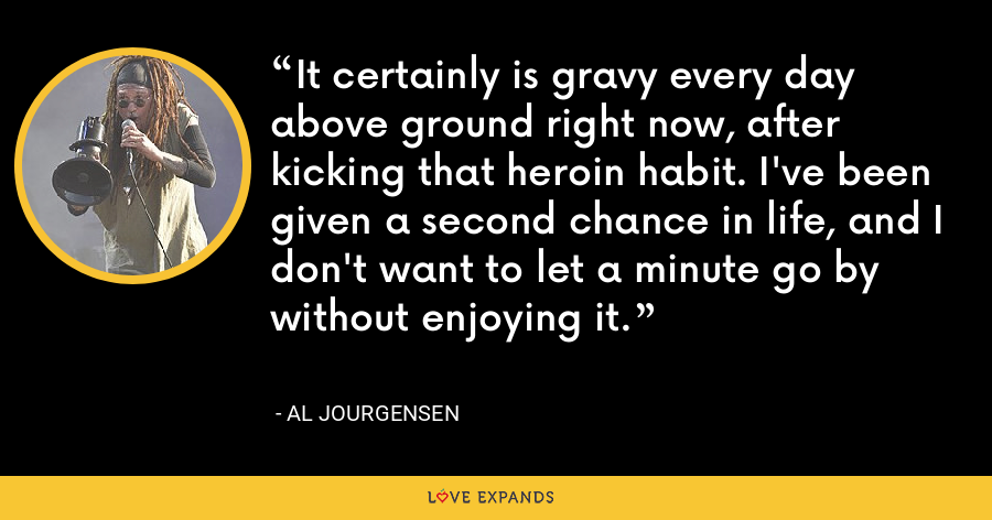 It certainly is gravy every day above ground right now, after kicking that heroin habit. I've been given a second chance in life, and I don't want to let a minute go by without enjoying it. - Al Jourgensen