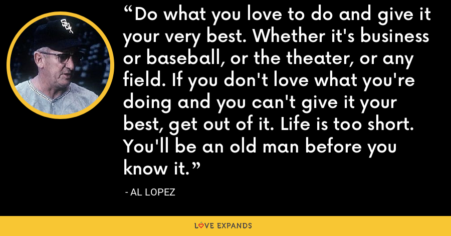 Do what you love to do and give it your very best. Whether it's business or baseball, or the theater, or any field. If you don't love what you're doing and you can't give it your best, get out of it. Life is too short. You'll be an old man before you know it. - Al Lopez