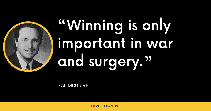Winning is only important in war and surgery. - Al McGuire