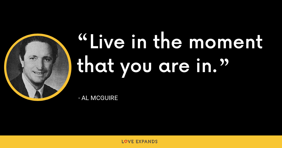 Live in the moment that you are in. - Al McGuire