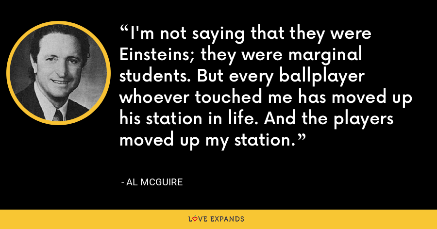 I'm not saying that they were Einsteins; they were marginal students. But every ballplayer whoever touched me has moved up his station in life. And the players moved up my station. - Al McGuire