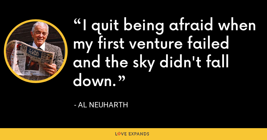 I quit being afraid when my first venture failed and the sky didn't fall down. - Al Neuharth