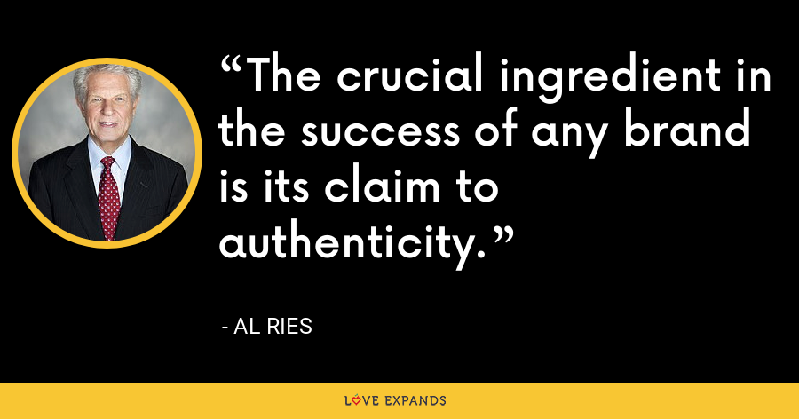 The crucial ingredient in the success of any brand is its claim to authenticity. - Al Ries