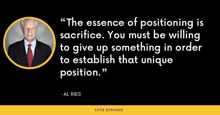 The essence of positioning is sacrifice. You must be willing to give up something in order to establish that unique position. - Al Ries