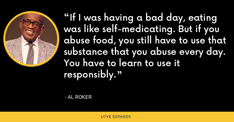 If I was having a bad day, eating was like self-medicating. But if you abuse food, you still have to use that substance that you abuse every day. You have to learn to use it responsibly. - Al Roker