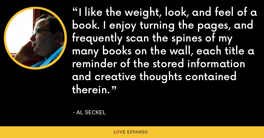 I like the weight, look, and feel of a book. I enjoy turning the pages, and frequently scan the spines of my many books on the wall, each title a reminder of the stored information and creative thoughts contained therein. - Al Seckel